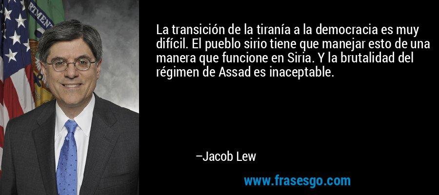 La transición de la tiranía a la democracia es muy difícil. El pueblo sirio tiene que manejar esto de una manera que funcione en Siria. Y la brutalidad del régimen de Assad es inaceptable. – Jacob Lew