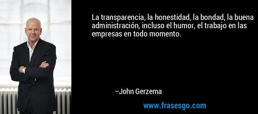 La transparencia, la honestidad, la bondad, la buena administración, incluso el humor, el trabajo en las empresas en todo momento. – John Gerzema