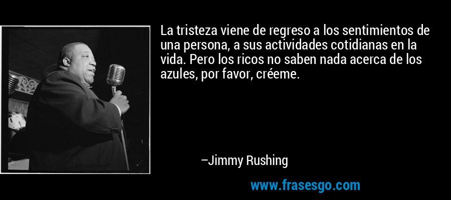 La tristeza viene de regreso a los sentimientos de una persona, a sus actividades cotidianas en la vida. Pero los ricos no saben nada acerca de los azules, por favor, créeme. – Jimmy Rushing