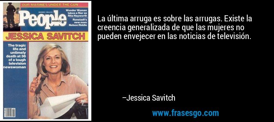 La última arruga es sobre las arrugas. Existe la creencia generalizada de que las mujeres no pueden envejecer en las noticias de televisión. – Jessica Savitch