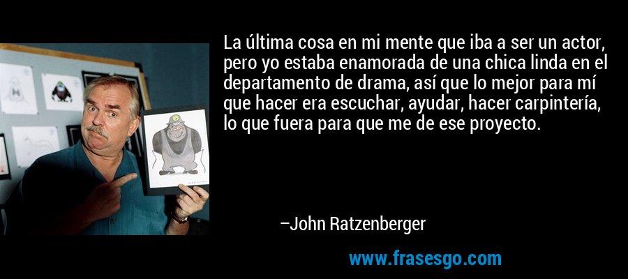 La última cosa en mi mente que iba a ser un actor, pero yo estaba enamorada de una chica linda en el departamento de drama, así que lo mejor para mí que hacer era escuchar, ayudar, hacer carpintería, lo que fuera para que me de ese proyecto. – John Ratzenberger