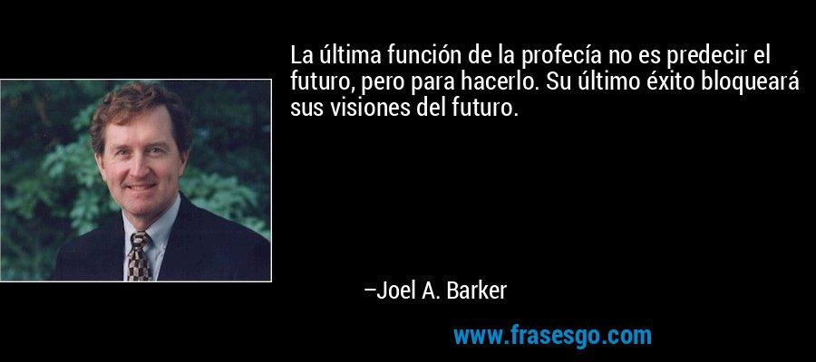 La última función de la profecía no es predecir el futuro, pero para hacerlo. Su último éxito bloqueará sus visiones del futuro. – Joel A. Barker