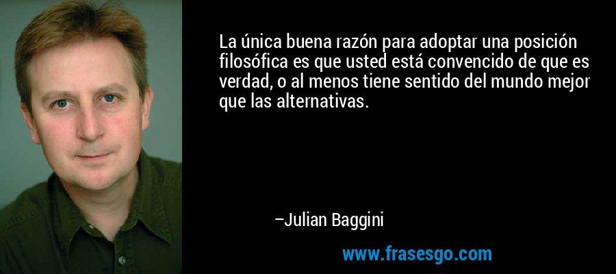 La única buena razón para adoptar una posición filosófica es que usted está convencido de que es verdad, o al menos tiene sentido del mundo mejor que las alternativas. – Julian Baggini