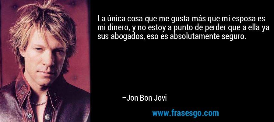 La única cosa que me gusta más que mi esposa es mi dinero, y no estoy a punto de perder que a ella ya sus abogados, eso es absolutamente seguro. – Jon Bon Jovi