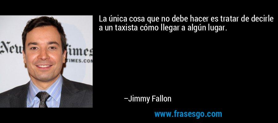 La única cosa que no debe hacer es tratar de decirle a un taxista cómo llegar a algún lugar. – Jimmy Fallon
