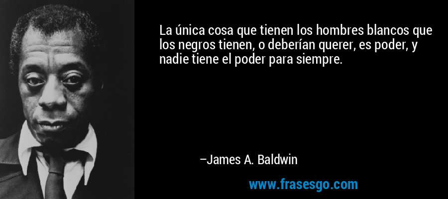 La única cosa que tienen los hombres blancos que los negros tienen, o deberían querer, es poder, y nadie tiene el poder para siempre. – James A. Baldwin