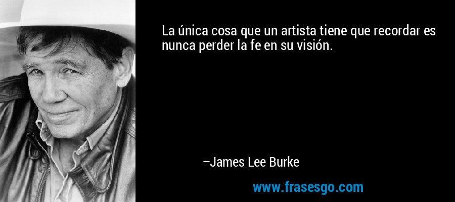La única cosa que un artista tiene que recordar es nunca perder la fe en su visión. – James Lee Burke