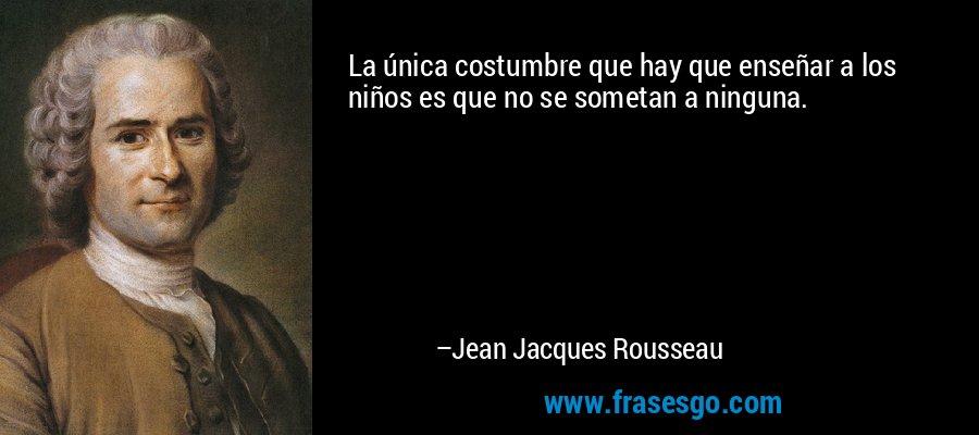 La única costumbre que hay que enseñar a los niños es que no se sometan a ninguna. – Jean Jacques Rousseau