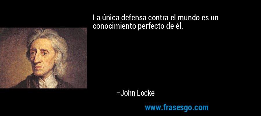 La única defensa contra el mundo es un conocimiento perfecto de él. – John Locke