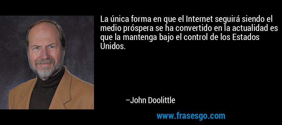 La única forma en que el Internet seguirá siendo el medio próspera se ha convertido en la actualidad es que la mantenga bajo el control de los Estados Unidos. – John Doolittle