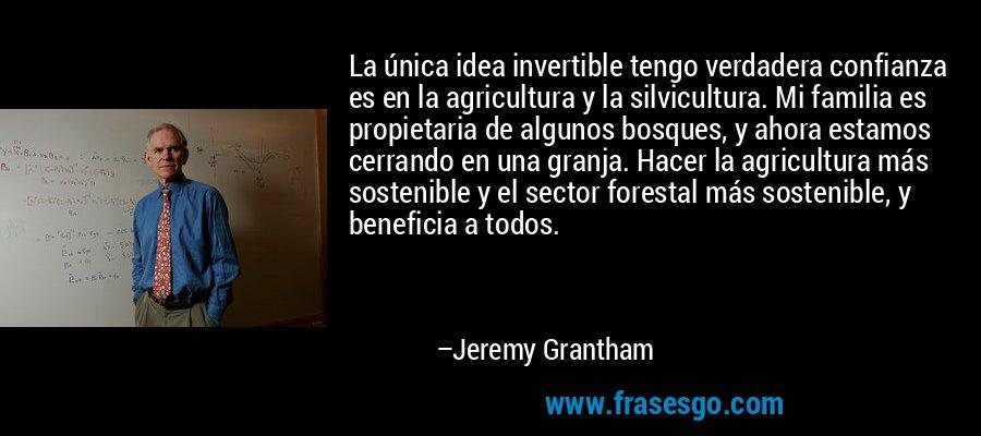 La única idea invertible tengo verdadera confianza es en la agricultura y la silvicultura. Mi familia es propietaria de algunos bosques, y ahora estamos cerrando en una granja. Hacer la agricultura más sostenible y el sector forestal más sostenible, y beneficia a todos. – Jeremy Grantham