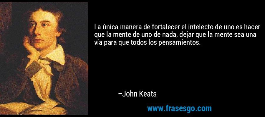 La única manera de fortalecer el intelecto de uno es hacer que la mente de uno de nada, dejar que la mente sea una vía para que todos los pensamientos. – John Keats