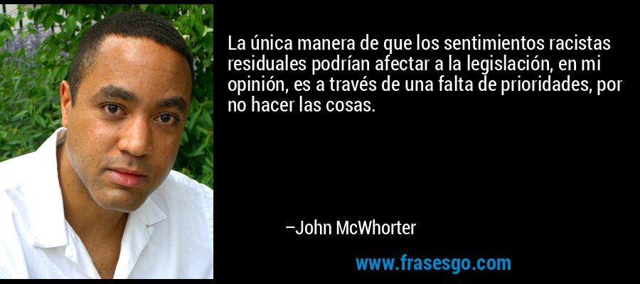 La única manera de que los sentimientos racistas residuales podrían afectar a la legislación, en mi opinión, es a través de una falta de prioridades, por no hacer las cosas. – John McWhorter