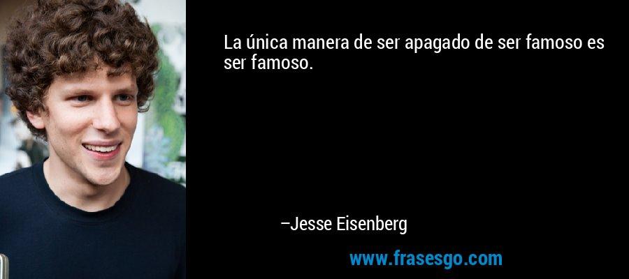 La única manera de ser apagado de ser famoso es ser famoso. – Jesse Eisenberg