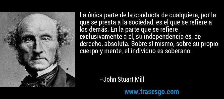 La única parte de la conducta de cualquiera, por la que se presta a la sociedad, es el que se refiere a los demás. En la parte que se refiere exclusivamente a él, su independencia es, de derecho, absoluta. Sobre sí mismo, sobre su propio cuerpo y mente, el individuo es soberano. – John Stuart Mill