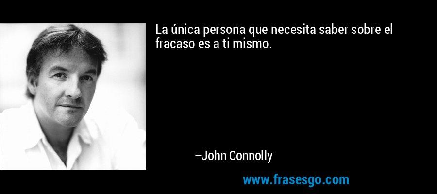 La única persona que necesita saber sobre el fracaso es a ti mismo. – John Connolly