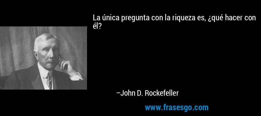 La única pregunta con la riqueza es, ¿qué hacer con él? – John D. Rockefeller