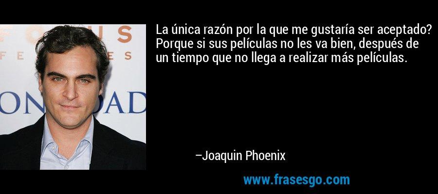 La única razón por la que me gustaría ser aceptado? Porque si sus películas no les va bien, después de un tiempo que no llega a realizar más películas. – Joaquin Phoenix