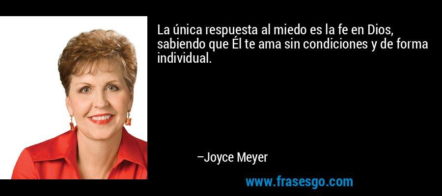 La única respuesta al miedo es la fe en Dios, sabiendo que Él te ama sin condiciones y de forma individual. – Joyce Meyer