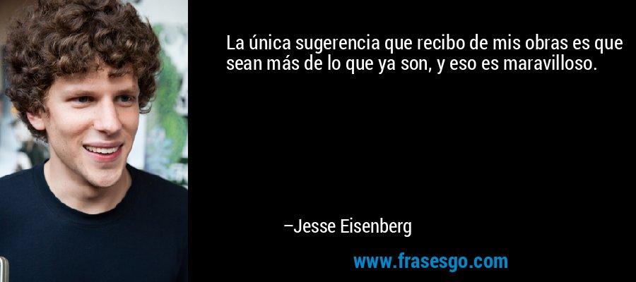 La única sugerencia que recibo de mis obras es que sean más de lo que ya son, y eso es maravilloso. – Jesse Eisenberg