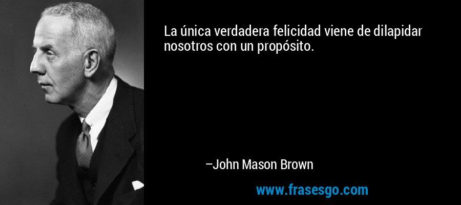 La única verdadera felicidad viene de dilapidar nosotros con un propósito. – John Mason Brown