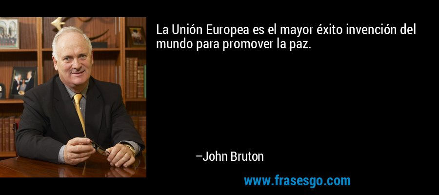 La Unión Europea es el mayor éxito invención del mundo para promover la paz. – John Bruton