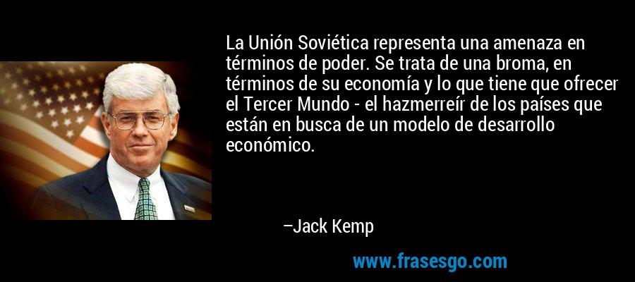 La Unión Soviética representa una amenaza en términos de poder. Se trata de una broma, en términos de su economía y lo que tiene que ofrecer el Tercer Mundo - el hazmerreír de los países que están en busca de un modelo de desarrollo económico. – Jack Kemp