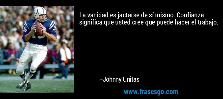 La vanidad es jactarse de sí mismo. Confianza significa que usted cree que puede hacer el trabajo. – Johnny Unitas