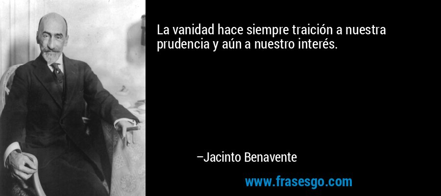La vanidad hace siempre traición a nuestra prudencia y aún a nuestro interés. – Jacinto Benavente
