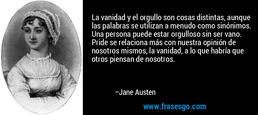 La vanidad y el orgullo son cosas distintas, aunque las palabras se utilizan a menudo como sinónimos. Una persona puede estar orgulloso sin ser vano. Pride se relaciona más con nuestra opinión de nosotros mismos, la vanidad, a lo que habría que otros piensan de nosotros. – Jane Austen
