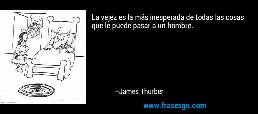 La vejez es la más inesperada de todas las cosas que le puede pasar a un hombre. – James Thurber