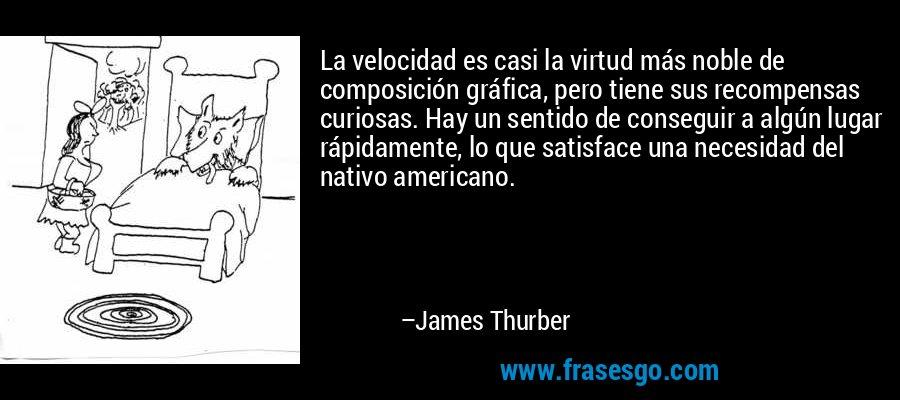 La velocidad es casi la virtud más noble de composición gráfica, pero tiene sus recompensas curiosas. Hay un sentido de conseguir a algún lugar rápidamente, lo que satisface una necesidad del nativo americano. – James Thurber