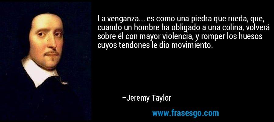 La venganza... es como una piedra que rueda, que, cuando un hombre ha obligado a una colina, volverá sobre él con mayor violencia, y romper los huesos cuyos tendones le dio movimiento. – Jeremy Taylor