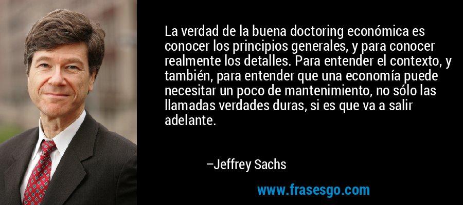 La verdad de la buena doctoring económica es conocer los principios generales, y para conocer realmente los detalles. Para entender el contexto, y también, para entender que una economía puede necesitar un poco de mantenimiento, no sólo las llamadas verdades duras, si es que va a salir adelante. – Jeffrey Sachs