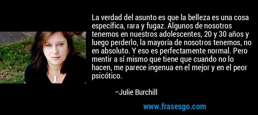 La verdad del asunto es que la belleza es una cosa específica, rara y fugaz. Algunos de nosotros tenemos en nuestros adolescentes, 20 y 30 años y luego perderlo, la mayoría de nosotros tenemos, no en absoluto. Y eso es perfectamente normal. Pero mentir a sí mismo que tiene que cuando no lo hacen, me parece ingenua en el mejor y en el peor psicótico. – Julie Burchill