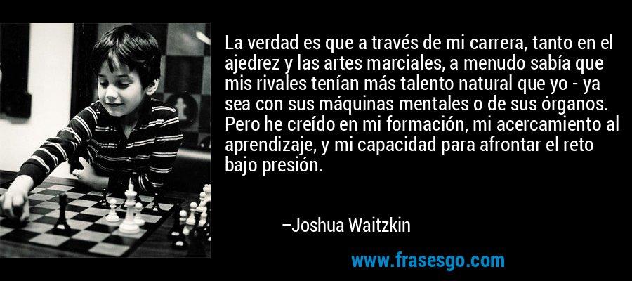 La verdad es que a través de mi carrera, tanto en el ajedrez y las artes marciales, a menudo sabía que mis rivales tenían más talento natural que yo - ya sea con sus máquinas mentales o de sus órganos. Pero he creído en mi formación, mi acercamiento al aprendizaje, y mi capacidad para afrontar el reto bajo presión. – Joshua Waitzkin