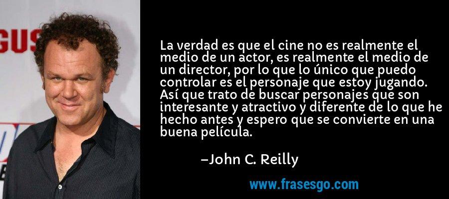 La verdad es que el cine no es realmente el medio de un actor, es realmente el medio de un director, por lo que lo único que puedo controlar es el personaje que estoy jugando. Así que trato de buscar personajes que son interesante y atractivo y diferente de lo que he hecho antes y espero que se convierte en una buena película. – John C. Reilly