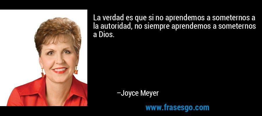 La verdad es que si no aprendemos a someternos a la autoridad, no siempre aprendemos a someternos a Dios. – Joyce Meyer
