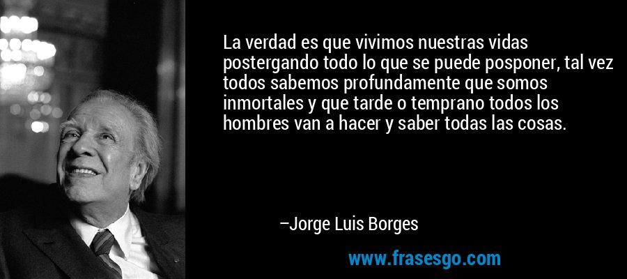 La verdad es que vivimos nuestras vidas postergando todo lo que se puede posponer, tal vez todos sabemos profundamente que somos inmortales y que tarde o temprano todos los hombres van a hacer y saber todas las cosas. – Jorge Luis Borges