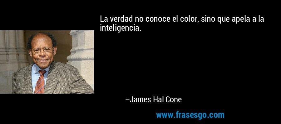 La verdad no conoce el color, sino que apela a la inteligencia. – James Hal Cone