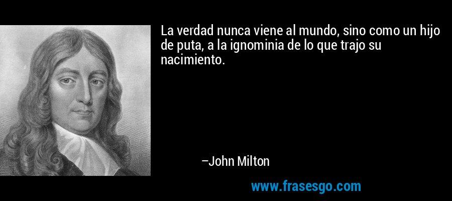 La verdad nunca viene al mundo, sino como un hijo de puta, a la ignominia de lo que trajo su nacimiento. – John Milton