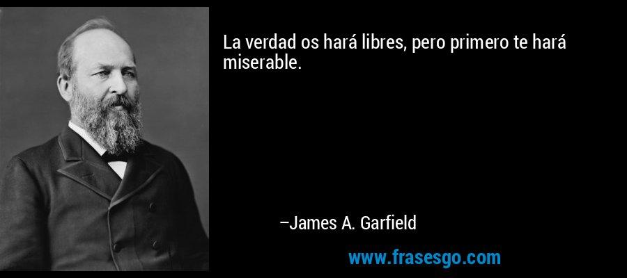 La verdad os hará libres, pero primero te hará miserable. – James A. Garfield