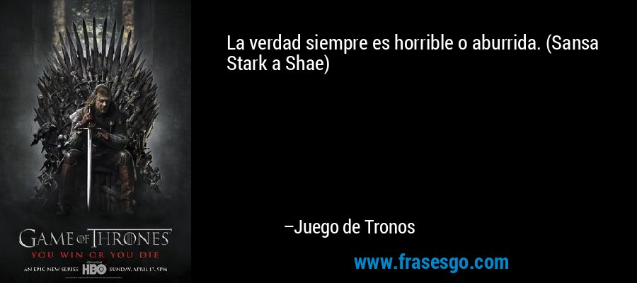 La verdad siempre es horrible o aburrida. (Sansa Stark a Shae) – Juego de Tronos
