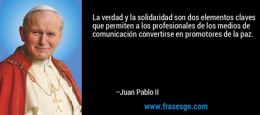 La verdad y la solidaridad son dos elementos claves que permiten a los profesionales de los medios de comunicación convertirse en promotores de la paz. – Juan Pablo II