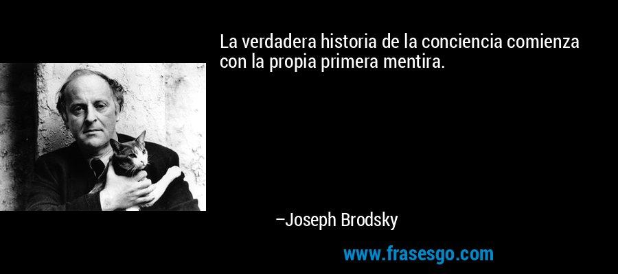 La verdadera historia de la conciencia comienza con la propia primera mentira. – Joseph Brodsky