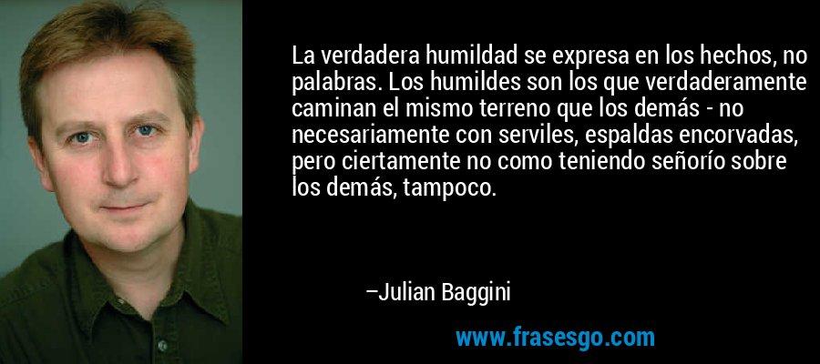 La verdadera humildad se expresa en los hechos, no palabras. Los humildes son los que verdaderamente caminan el mismo terreno que los demás - no necesariamente con serviles, espaldas encorvadas, pero ciertamente no como teniendo señorío sobre los demás, tampoco. – Julian Baggini