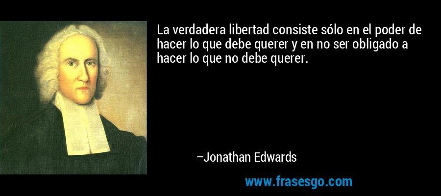 La verdadera libertad consiste sólo en el poder de hacer lo que debe querer y en no ser obligado a hacer lo que no debe querer. – Jonathan Edwards