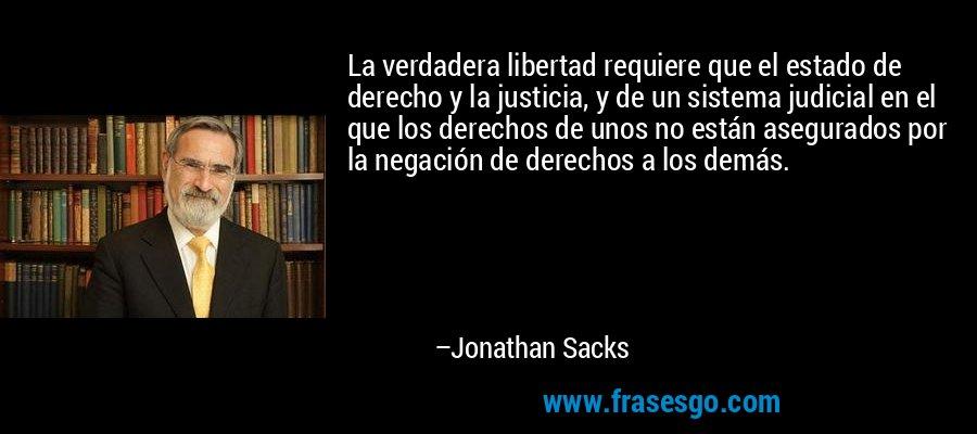 La verdadera libertad requiere que el estado de derecho y la justicia, y de un sistema judicial en el que los derechos de unos no están asegurados por la negación de derechos a los demás. – Jonathan Sacks