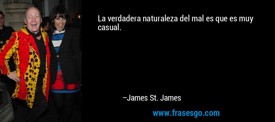 La verdadera naturaleza del mal es que es muy casual. – James St. James