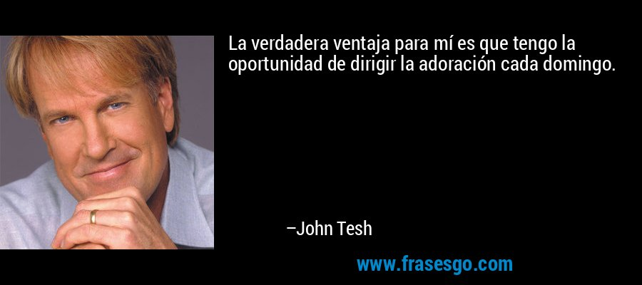La verdadera ventaja para mí es que tengo la oportunidad de dirigir la adoración cada domingo. – John Tesh